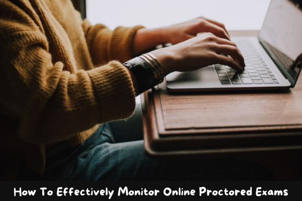 How To Effectively Monitor Online Proctored Exams